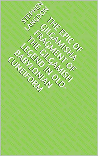 The Epic of GilgamishA Fragment of the Gilgamish Legend in Old-Babylonian Cuneiform (English Edition)