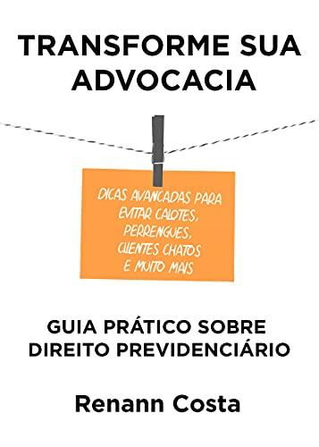 Transforme sua Advocacia: Guia Prático sobre Direito Previdenciário - Dicas avançadas para evitar calotes, perrengues, clientes chatos e muito mais.