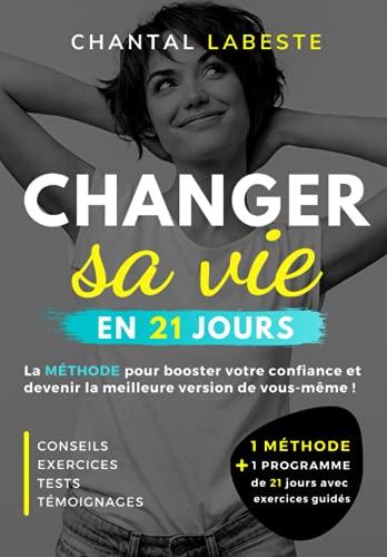 CHANGER SA VIE EN 21 JOURS: La méthode pour booster votre confiance et devenir la meilleure version...