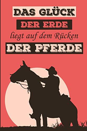 Das Glück der Erde liegt auf dem Rücken der Pferde: Reitbuch, Trainings, Logbuch um Ihre Reitstunden aufzuschreiben, um Ihre besten Erinnerungen ... für Reiter, Kavalier und Pferde-liebhaber