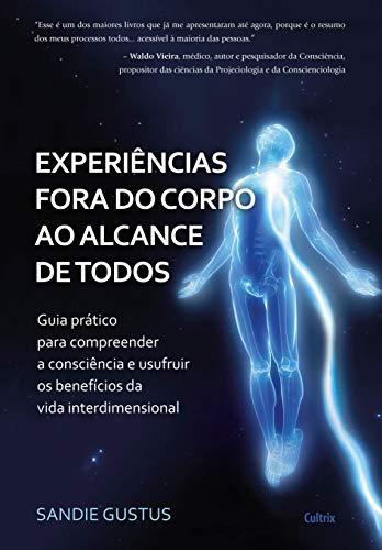 Experiências Fora do Corpo ao Alcance de Todos: Guia Prático Para Compreender a Consciência e Usufruir os Benefícios da Vida Interdimensional