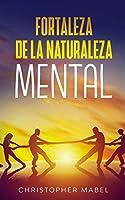 Fortaleza de la Naturaleza Mental: Una guía práctica para desatar tu bestia interior y expulsar el odio propio, desarrollar resiliencia extrema y crear una mente invencible