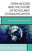 Open Access and the Future of Scholarly Communication: Policy and Infrastructure (Creating the 21st-Century Academic Library)
