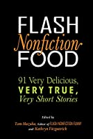 Flash Nonfiction Food: 91 Very Delicious, Very True, Very Short Stories