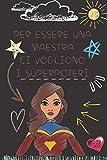 Per essere una maestra ci vogliono i superpoteri: Quaderno appunti Regalo personalizzato per insegnante Idea Regalo maestra fine anno (maestre elementari nido asilo) natale compleanno