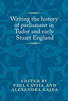 Writing the History of Parliament in Tudor and Early Stuart England (Politics Culture and Society in Early Modern Britain)