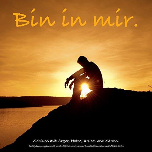 Bin in mir: Schluss mit Ärger, Hetze, Druck und Stress - Entspannungsmusik und Meditationen zum...
