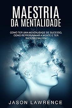 Maestria Da Mentalidade: Como Ter Uma Mentalidade De Sucesso, Como Reprogramar A Mente E Ter Sucesso Na Vida por [Jason Lawrence]