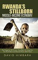 Rwanda's Stillborn Middle-income Economy: Paul Kagame, Bill Clinton, Tony Blair, Jim Yong Kim, the World Bank and Rwanda Vision 2020 Fiasco