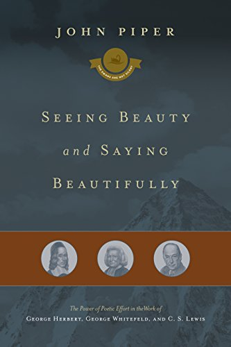 Download Seeing Beauty and Saying Beautifully: The Power of Poetic Effort in the Work of George Herbert, George Whitefield, and C. S. Lewis (The Swans Are Not Silent) 1433542943