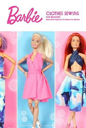Barbie Clothes Sewing for Beginners: Beautiful Patterns To Make For Barbie: DIY Barbie Clothes (English Edition)