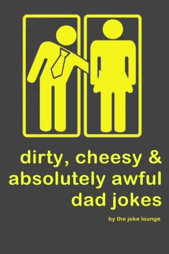 Dirty, Cheesy and Absolutely Awful Dad Jokes