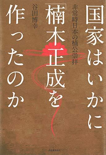 国家はいかに「楠木正成」を作ったのか: 非常時日本の楠公崇拝 - 博幸, 谷田