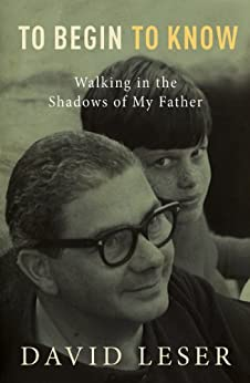 To Begin To Know: Walking in the shadows of my father by [David Leser]