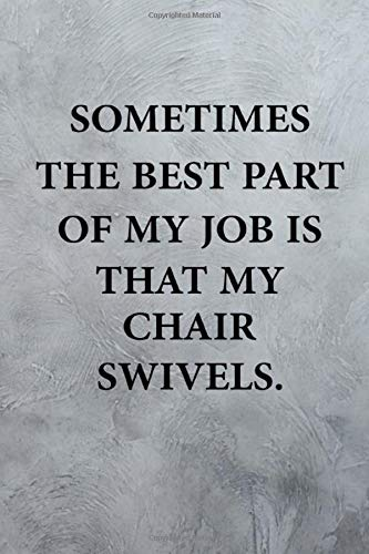 Sometimes The Best Part Of My Job Is That My Chair Swivels: Funny Office Journals for Employees and Co-workers - funny notebook for the office
