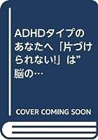 """ADHDタイプのあなたへ「片づけられない!」は""""脳のクセ""""に気づけばうまくいく"""