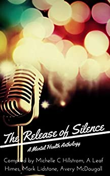The Release of Silence: A Mental Health Anthology by [Michelle Hillstrom, Avery McDougall, Mark Lidstone, A Leaf Himes]