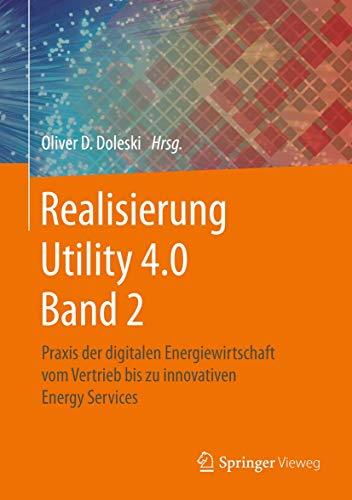Realisierung Utility 4.0 Band 2: Praxis der digitalen Energiewirtschaft vom Vertrieb bis zu innovativen Energy Services