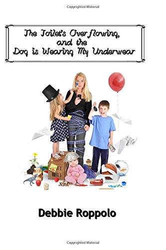 Book: The Toilet Is Over-Flowing & The Dog Is Wearing My Underwear by Debbie Roppolo