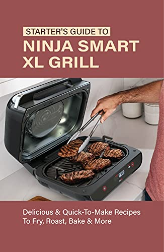 Starter's Guide To Ninja Smart XL Grill: Delicious & Quick-To-Make Recipes To Fry, Roast, Bake & More: Ninja Indoor Grill And Air Fryer Recipes (English Edition)