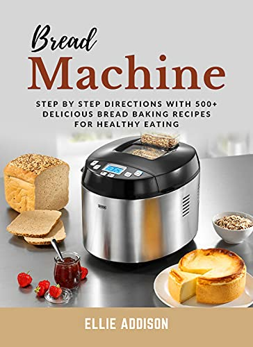 Bread Machine Cookbook: Step By Step Directions with 500+ Delicious Bread Baking Recipes for Healthy Eating
