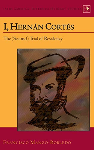 I, Hernán Cortés: The (Second) Trial of Residency (Latin America: Interdisciplinary Studies, Band 23)