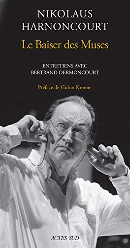 Nikolaus Harnoncourt. Le Baiser des muse: Entretiens avec Bertrand Dermoncourt