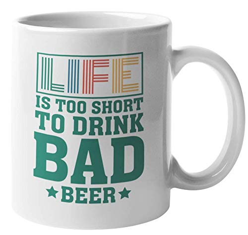 Life Is Too Short To Drink Bad Beer. Funny Coffee & Tea Mug For Drinker, Boozer Son, Alcohol Lover Dad, Brother, Mom, Professional, Uncle, Grandpa, Friend, Bartenders, Men And Women (11oz)