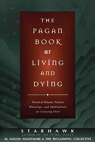 The Pagan Book of Living and Dying: Practical Rituals, Prayers, Blessings, and Meditations on Crossi