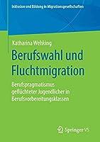Berufswahl und Fluchtmigration: Berufspragmatismus gefluechteter Jugendlicher in Berufsvorbereitungsklassen (Inklusion und Bildung in Migrationsgesellschaften)