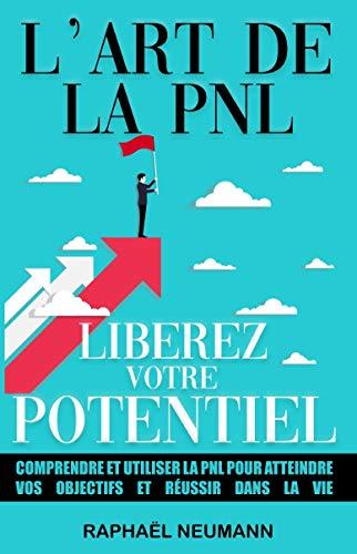 L'Art de la PNL : Libérez Votre Potentiel: Comprendre et utiliser la PNL pour atteindre vos objectifs et réussir dans la vie | Livre de développement personnel et Programmation Neuro-Linguistique