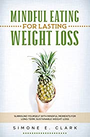 Mindful Eating For Lasting Weight-Loss: Surround Yourself with Mindful Moments for Long-Term Weight-Loss