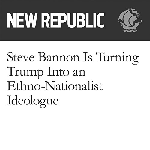 Steve Bannon Is Turning Trump Into an Ethno-Nationalist Ideologue audiobook cover art