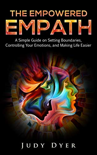 The Empowered Empath: A Simple Guide on Setting Boundaries, Controlling Your Emotions, and Making Life Easier (English Edition)