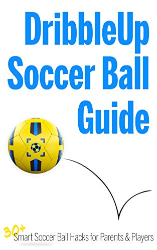 Dribble Up Soccer Ball Guide: 30+ Smart Soccer Ball Hacks for Parents & Players (English Edition)