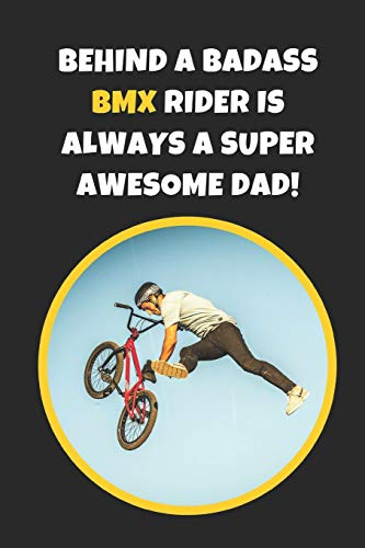 Behind A Badass BMX Rider Is Always A Super Awesome Dad: Novelty Lined Notebook / Journal To Write In Perfect Gift Item (6 x 9 inches)
