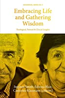 Embracing Life and Gathering Wisdom: Theological, Pastoral and Clinical Insights into Human Flourishing at the End of life (Occasional)
