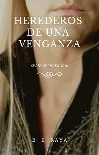 HEREDEROS DE UNA VENGANZA (SERIE HEREDEROS nº 1) (Spanish Edition) de [B. E. RAYA]
