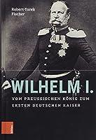 Wilhelm I.: Vom Preussischen Konig Zum Ersten Deutschen Kaiser