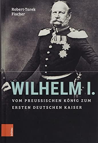 Wilhelm I.: Vom preußischen König zum ersten Deutschen Kaiser