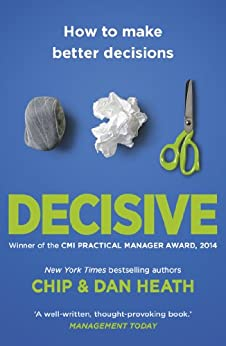 Decisive: How to make better choices in life and work by [Chip Heath, Dan Heath]