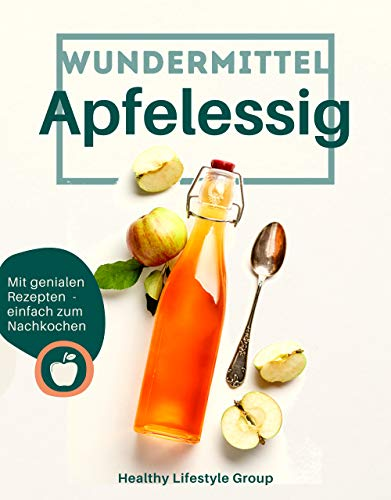 Wundermittel Apfelessig: Wie Sie mit der natürlichen Heilkraft von Apfelessig langfristig abnehmen & ein gesünderes Leben führen - Inklusive einer Auswahl von genialen Rezepten mit Apfelessig