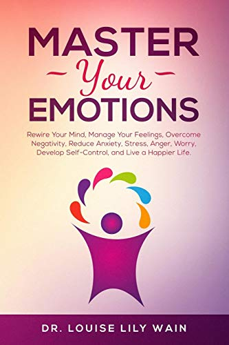 Master Your Emotions: Rewire Your Mind, Manage Your Feelings, Overcome Negativity, Reduce Anxiety, Stress, Anger, Worry, Develop Self-Control, and Live a Happier Life
