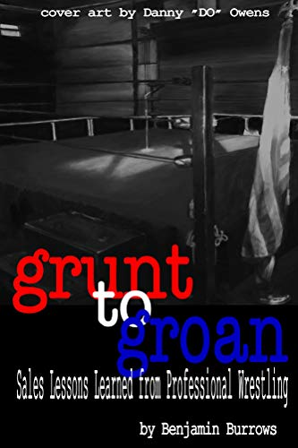Grunt to Groan: Sales Lessons Learned from Professional Wrestling (English Edition)
