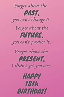 Forget about the past, you can't change it. Forget about the future, you can't predict it. Forget about the present, I didn't get you one. Happy 18th ... / Diary / Greetings / Appreciation Gift (6 x