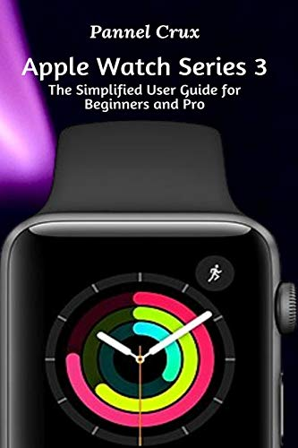 Apple Watch Series 3: The Simplified User Guide for Beginners and Pro