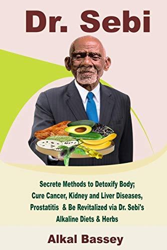Dr. Sebi: Secrete Methods to Detoxify Body; Cure Cancer, Kidney and Liver Diseases, Prostatitis & Be Revitalized via Dr. Sebi's Alkaline Diets & Herbs