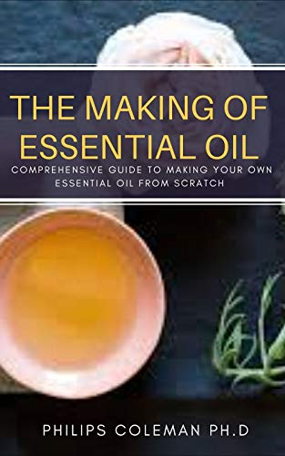 THE MAKING OF ESSENTIAL OIL : Comprehensive Guide to Making Your Own Essential Oil from Scratch (English Edition)