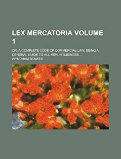 Lex Mercatoria Volume 1; Or, a Complete Code of Commercial Law Being a General Guide to All Men in Business