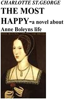 THE MOST HAPPY -a novel about Anne Boleyns life: a novel about Anne Boleyns life